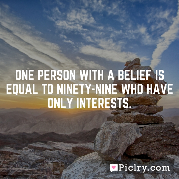 One person with a belief is equal to ninety-nine who have only interests.