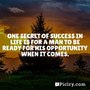 One secret of success in life is for a man to be ready for his opportunity when it comes.