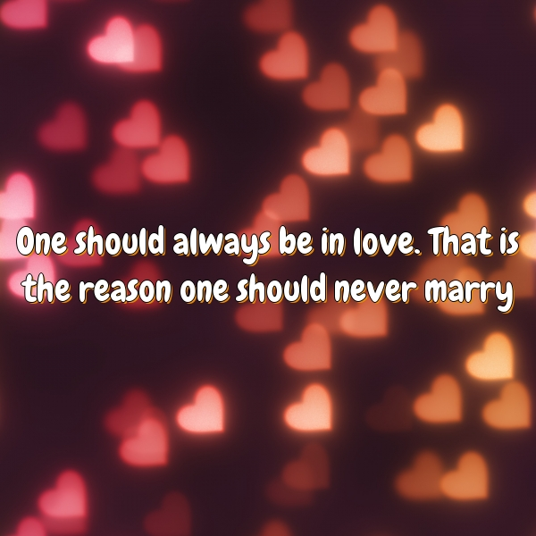 One should always be in love. That is the reason one should never marry