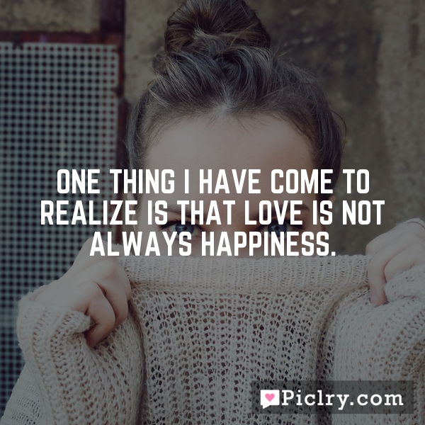 One thing I have come to realize is that love is not always happiness.