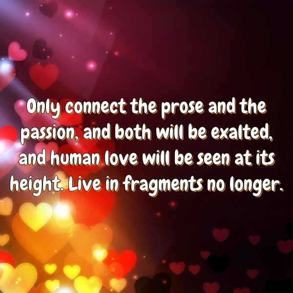Only connect the prose and the passion, and both will be exalted, and human love will be seen at its height.  Live in fragments no longer.