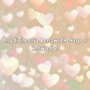 Only divine love bestows the keys of knowledge