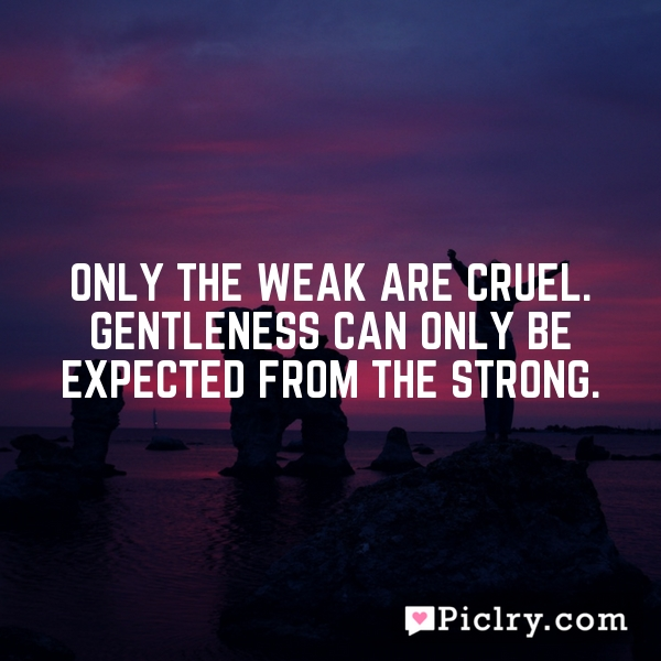 Only the weak are cruel. Gentleness can only be expected from the strong.