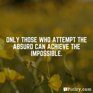 Only those who attempt the absurd can achieve the impossible.