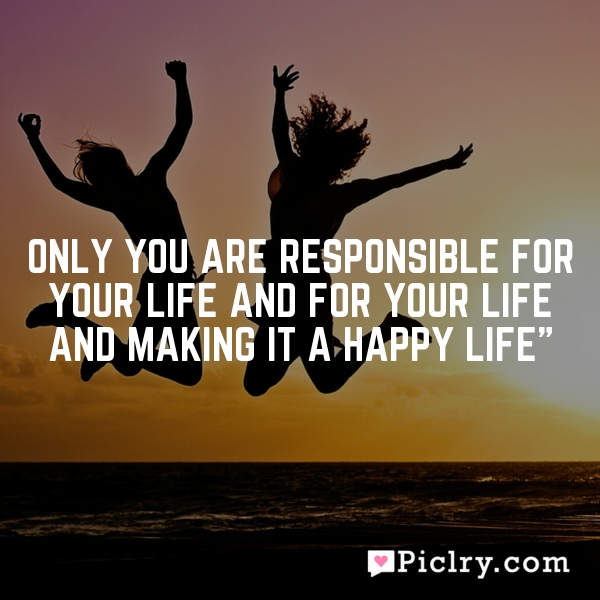 Only you are responsible for your life and for your life and making it a happy life""