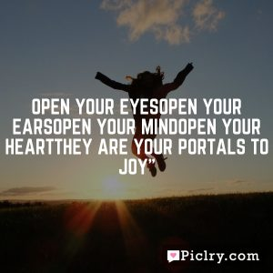 Open your eyesOpen your earsOpen your mindOpen your heartThey are your portals to joy""