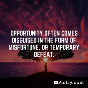 Opportunity often comes disguised in the form of misfortune, or temporary defeat.