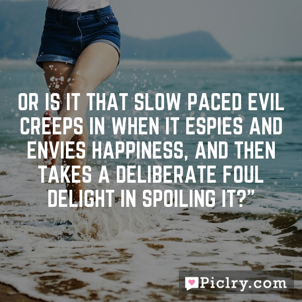 Or is it that slow paced evil creeps in when it espies and envies happiness, and then takes a deliberate foul delight in spoiling it?""