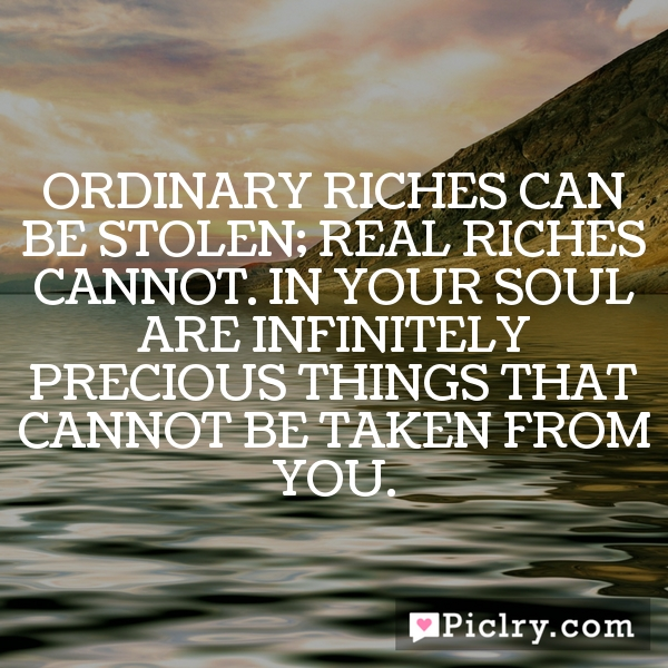 Ordinary riches can be stolen; real riches cannot. In your soul are infinitely precious things that cannot be taken from you.