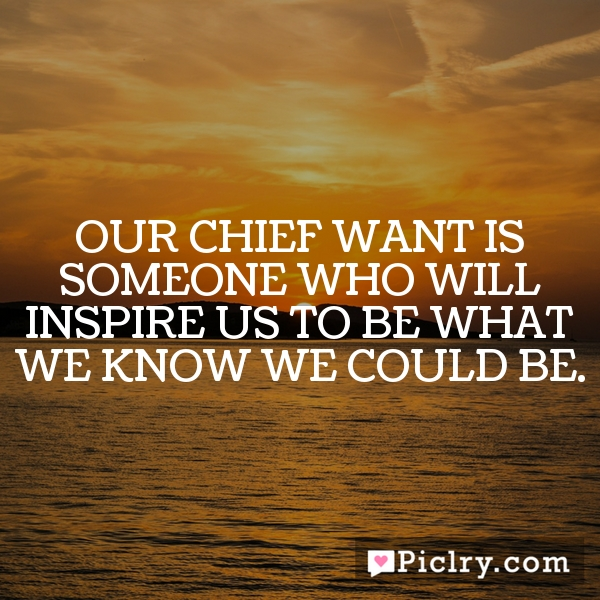Our chief want is someone who will inspire us to be what we know we could be.