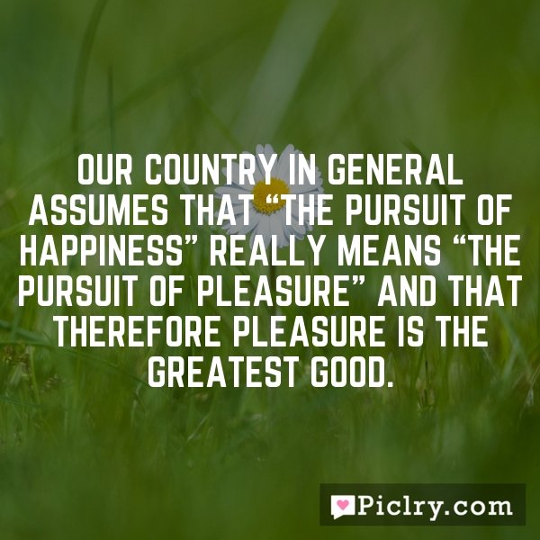 "Our country in general assumes that ""the pursuit of happiness"" really means ""the pursuit of pleasure"" and that therefore pleasure is the greatest good."