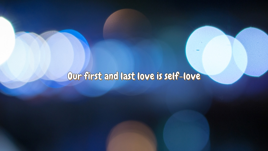 Our first and last love is self-love