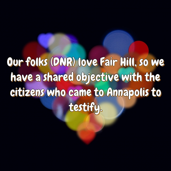 Our folks (DNR) love Fair Hill, so we have a shared objective with the citizens who came to Annapolis to testify.