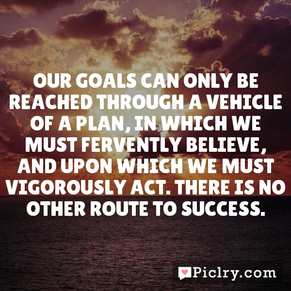 Our goals can only be reached through a vehicle of a plan, in which we must fervently believe, and upon which we must vigorously act. There is no other route to success.