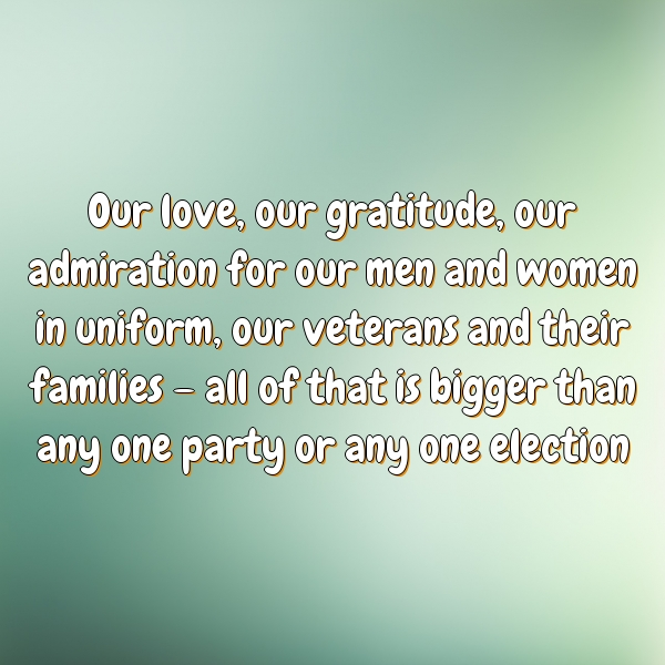 Our love, our gratitude, our admiration for our men and women in uniform, our veterans and their families – all of that is bigger than any one party or any one election