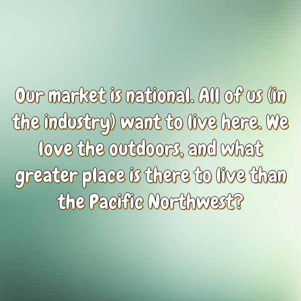Our market is national. All of us (in the industry) want to live here. We love the outdoors, and what greater place is there to live than the Pacific Northwest?