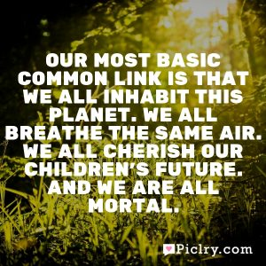 Our most basic common link is that we all inhabit this planet. We all breathe the same air. We all cherish our children's future. And we are all mortal.