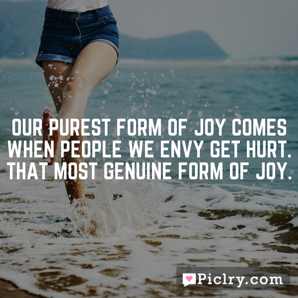 Our purest form of joy comes when people we envy get hurt. That most genuine form of joy.