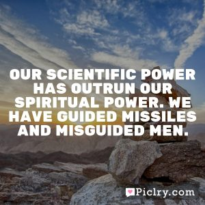 Our scientific power has outrun our spiritual power. We have guided missiles and misguided men.