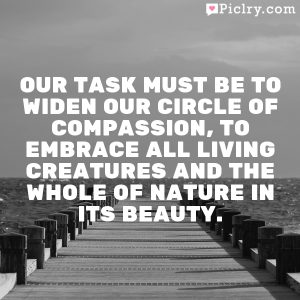 Our task must be to widen our circle of compassion, to embrace all living creatures and the whole of nature in its beauty.