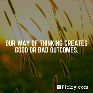 Our way of thinking creates good or bad outcomes.