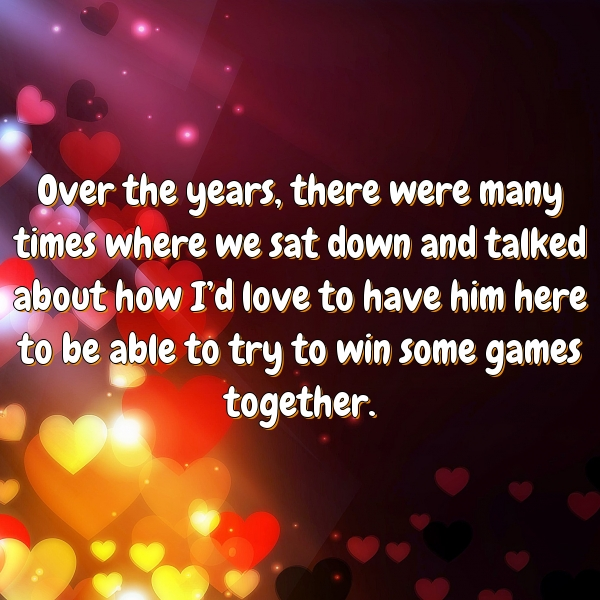 Over the years, there were many times where we sat down and talked about how I'd love to have him here to be able to try to win some games together.