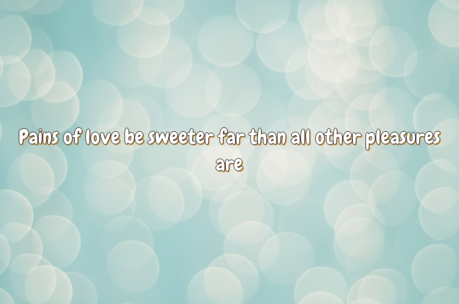 Pains of love be sweeter far than all other pleasures are