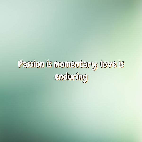 Passion is momentary; love is enduring