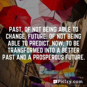 Past, of not being able to change. Future, of not being able to predict. Now, to be transformed into a better past and a prosperous future.