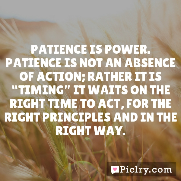 "Patience is power. Patience is not an absence of action; rather it is ""timing"" it waits on the right time to act, for the right principles and in the right way."