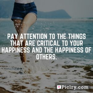 Pay attention to the things that are critical to your happiness and the happiness of others.