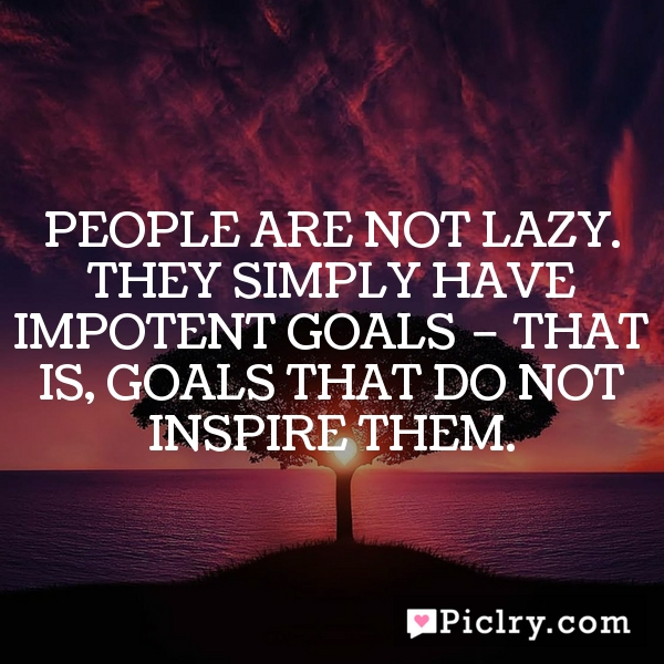 People are not lazy. They simply have impotent goals – that is, goals that do not inspire them.