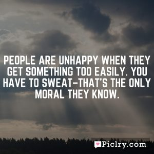 People are unhappy when they get something too easily. You have to sweat–that's the only moral they know.