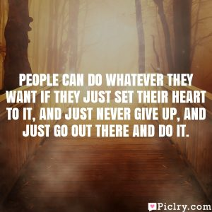 People can do whatever they want if they just set their heart to it, and just never give up, and just go out there and do it.
