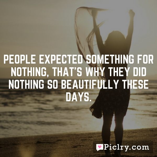 People expected something for nothing, that's why they did nothing so beautifully these days.