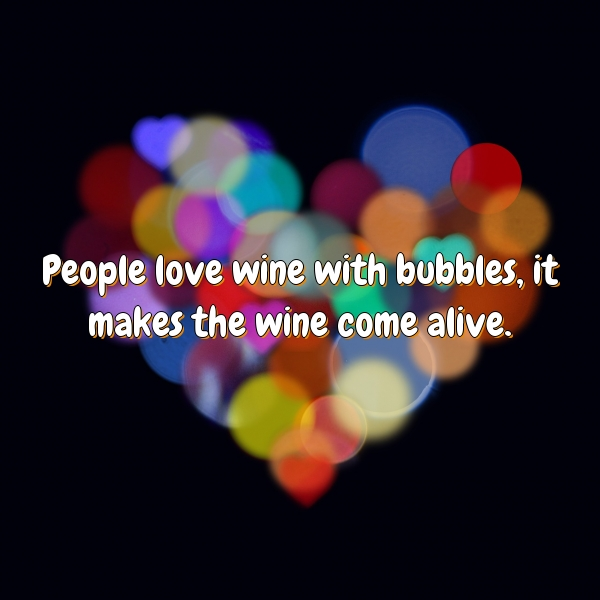 People love wine with bubbles, it makes the wine come alive.
