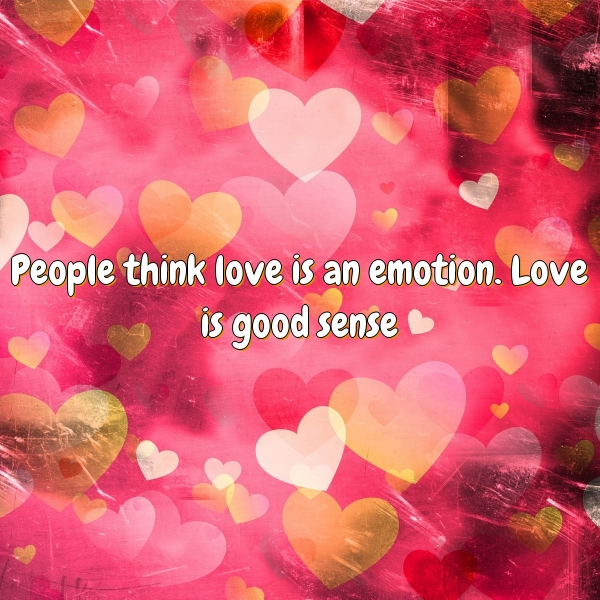 People think love is an emotion. Love is good sense