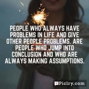People who always have problems in life and give other people problems. Are people who jump into conclusion and who are always making assumptions.