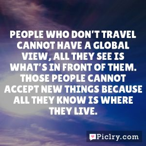 People who don't travel cannot have a global view, all they see is what's in front of them. Those people cannot accept new things because all they know is where they live.