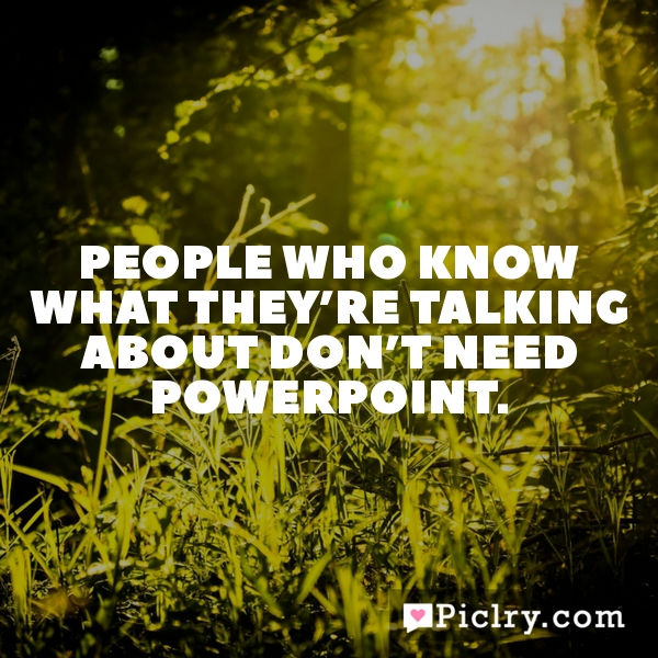 People who know what they're talking about don't need PowerPoint.