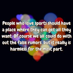 People who love sports should have a place where they can get all they want. Of course we all could do with out the false rumors, but it really is harmless for the most part.