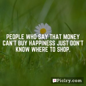 People who say that money can't buy happiness just don't know where to shop.