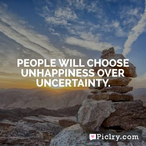 People will choose unhappiness over uncertainty.