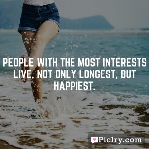 People with the most interests live, not only longest, but happiest.