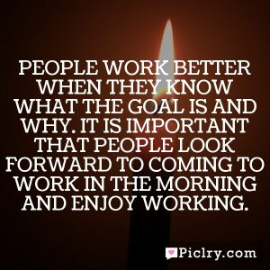 People work better when they know what the goal is and why. It is important that people look forward to coming to work in the morning and enjoy working.