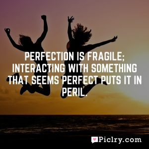 Perfection is fragile; interacting with something that seems perfect puts it in peril.