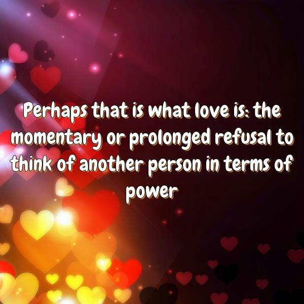 Perhaps that is what love is: the momentary or prolonged refusal to think of another person in terms of power