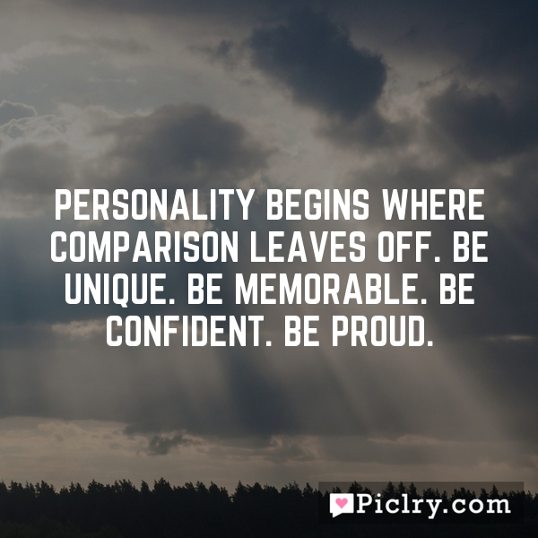 Personality begins where comparison leaves off. Be unique. Be memorable. Be confident. Be proud.