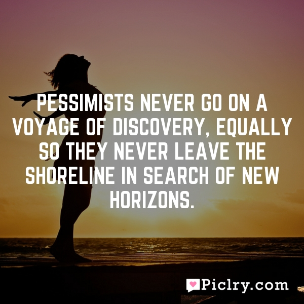 Pessimists never go on a voyage of discovery, equally so they never leave the shoreline in search of new horizons.