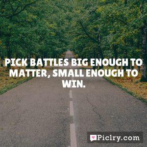 Pick battles big enough to matter, small enough to win.
